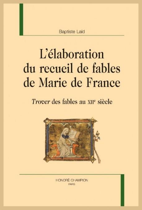 B. Laïd, L'Élaboration du recueil de fables de Marie de France. Trover des fables au XIIe siècle