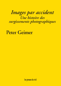 P. Geimer, Images par accident. Une histoire des surgissements photographiques