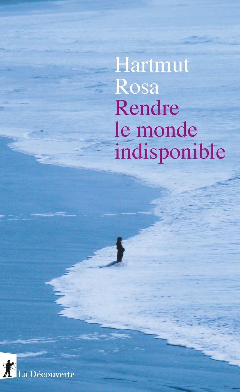 H. Rosa, Rendre le monde indisponible