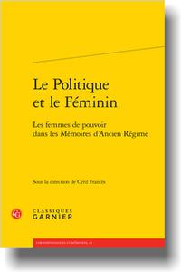 C. Francès (dir.), Le Politique et le Féminin. Les femmes de pouvoir dans les Mémoires d'Ancien Régime