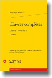 Angélique Arnauld, Œuvres complètes, t. 1, vol.1: Lettres (J. Lesaulnier, F. Pouge-Bellais, A.-C. Volongo éd.)