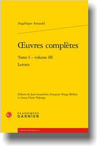 Angélique Arnauld, Œuvres complètes, t. 1, vol. 3 : Lettres (J. Lesaulnier, F. Pouge-Bellais, A.-C. Volongo éd.)