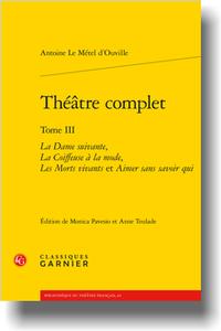A. Le Métel d'Ouville, Théâtre complet. Tome III, La Dame suivante, La Coiffeuse à la mode, Les Morts vivants et Aimer sans savoir qui (éd. M. Pavesio, A. Teulade)