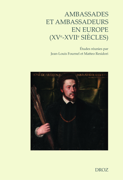 J-L. Fournel, M. Residori (dir.), Ambassades et ambassadeurs en Europe (XVe-XVIIe siècles), pratiques, écritures, savoirs