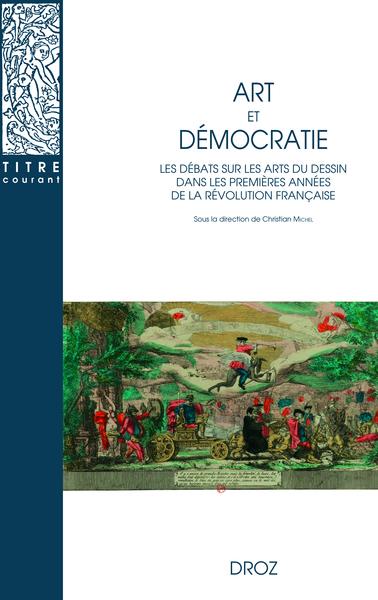 C. Michel, D-B. Kraege, C. Lécosse, M. Lett, S. Menal (éd.), Art et démocratie. Les débats sur les arts du dessin dans les premières années de la Révolution française