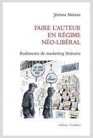 J. Meizoz, Faire l'auteur en régime néo-libéral. Rudiments de marketing littéraire