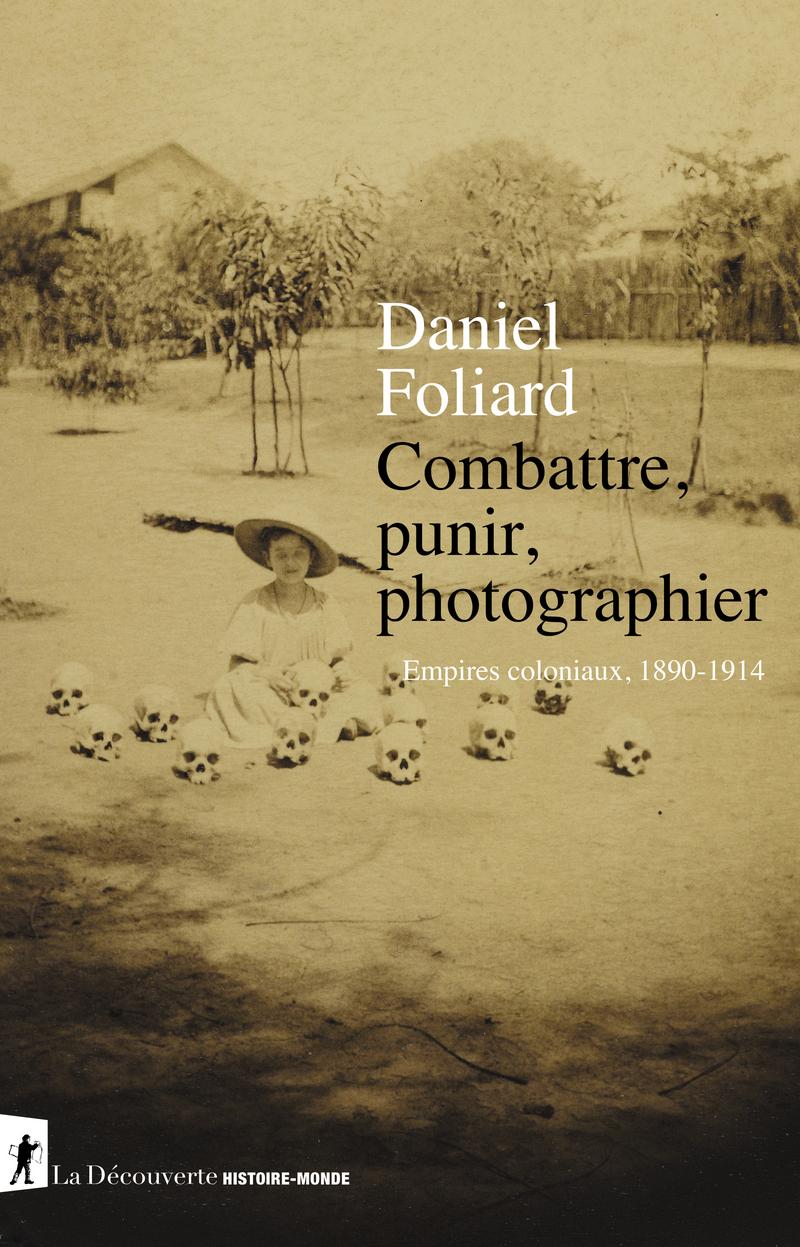 D. Foliard, Combattre, punir, photographier. Empires coloniaux, 1890-1914