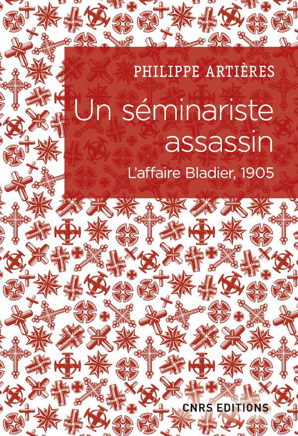 Ph. Artières,Un séminariste assassin.L'affaire Bladier, 1905
