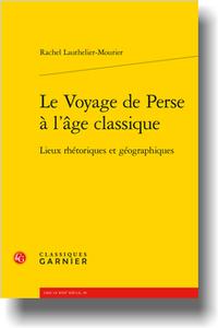 R. Lauthelier-Mourier, Le Voyage de Perse à l'âge classique. Lieux rhétoriques et géographiques