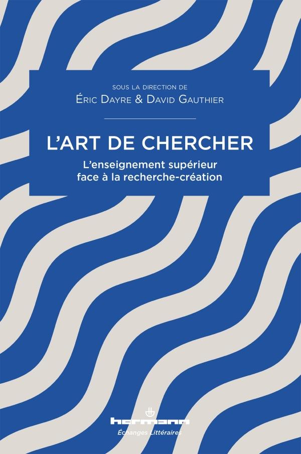 É. Dayre, D. Gauthier (dir.), L'art de chercher. L'enseignement supérieur face à la recherche-création