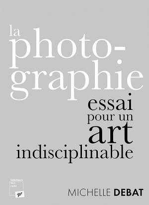 M. Debat, La photographie : essai pour un art indisciplinable