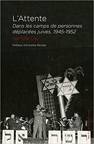 N. Cau, L'Attente. Dans les camps de personnes déplacées juives en Allemagne (1945-1952)