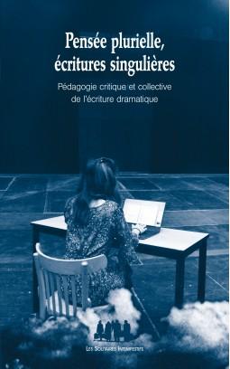 E. Cormann (dir.), Pensée plurielle, écritures singulières (Pédagogie critique et collective de l'écriture dramatique)