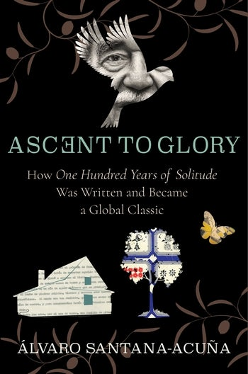 Á.Santana-Acuña,Ascent to Glory. HowOne Hundred Years of SolitudeWas Written and Became a Global Classic
