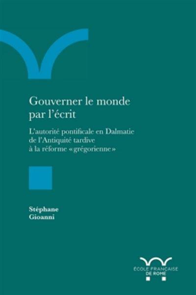 S. Gioanni, Gouverner le monde par l'écrit. L'autorité pontificale en dalmatie de l'antiquité tardive à la réforme grégorienne