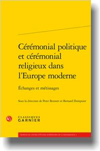 P. Bennett, B. Dompnier (dir.),Cérémonial politique et cérémonial religieux dans l'Europe moderne. Échanges et métissages