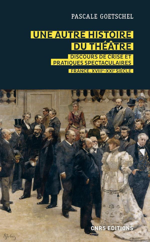 P. Goetschel, Une autre histoire du théâtre. Discours de crise et pratiques spectaculaires – France, XVIIIe-XXIe siècle