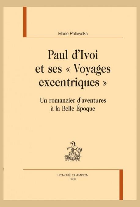 M. Palewska, Paul d'Ivoi et ses « Voyages excentriques ». Un romancier d'aventures à la Belle Époque