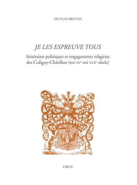 N. Breton, Je les espreuve tous. Itinéraires politiques et engagements religieux des Coligny-Châtillon (mi XVe-mi XVIIe siècle)