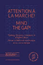 B. Gervais, S. Marcotte (dir.), Attention à la marche ! Mind The Gap ! Thinking Electronic Literature In A Digital Culture / Penser la littérature électronique en culture numérique​​