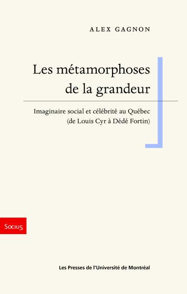 A. Gagnon,Les métamorphoses de la grandeur. Imaginaire social et célébrité au Québec (de Louis Cyr à Dédé Fortin)