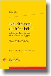 F. Fabri, Les Errances de frère Félix, pèlerin en Terre sainte, en Arabie et en Égypte. Tome VIII Traité 8, Michel Tarayre, Jean Meyers (éd. trad.)