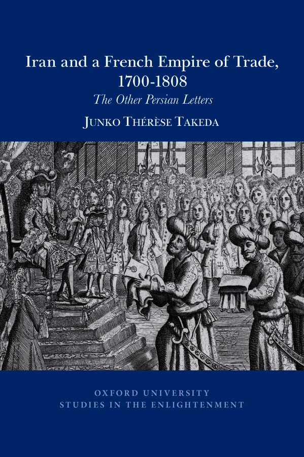 J. Takeda, Iran and a French empire of trade, 1700-1808: The other Persian letters