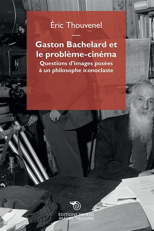 É. Thouvenel, Gaston Bachelard et le problème-cinéma. Questions d'images posées à un philosophe iconoclaste