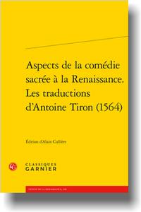 Aspects de la comédie sacrée à la Renaissance. Les traductions d'Antoine Tiron (1564) (éd. A. Cullière)