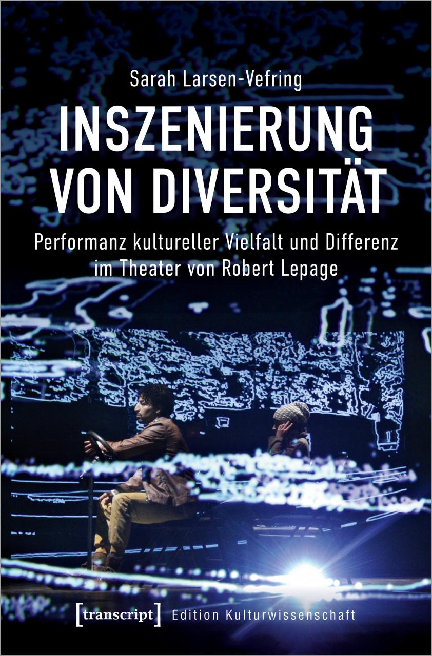 S. Larsen-Vefring, Inszenierung von Diversität. Performanz kultureller Vielfalt und Differenz im Theater von Robert Lepage