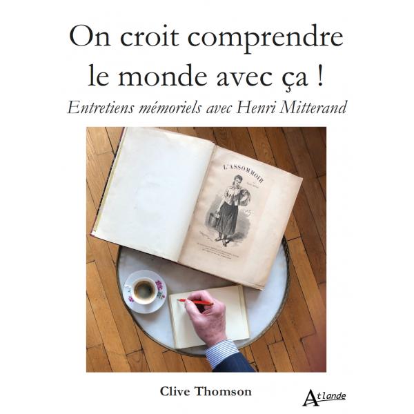 C. Thomson, On croit comprendre le monde avec ça ! Entretiens memoriels avec Henri Mitterand