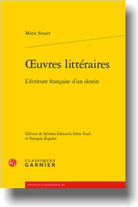 Marie Stuart, Œuvres littéraires. L'écriture française d'un destin, (éd. S. Édouard, I. Fasel, F. Rigolot)