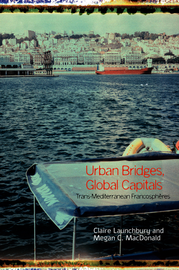 C. Launchbury, M. C. MacDonald (éd.), Urban Bridges, Global Capital(s): Trans-Mediterranean Francosphères