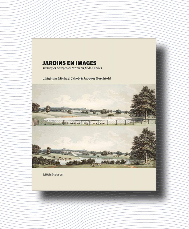 J. Berchtold, M. Jakob (dir.), Jardins en image