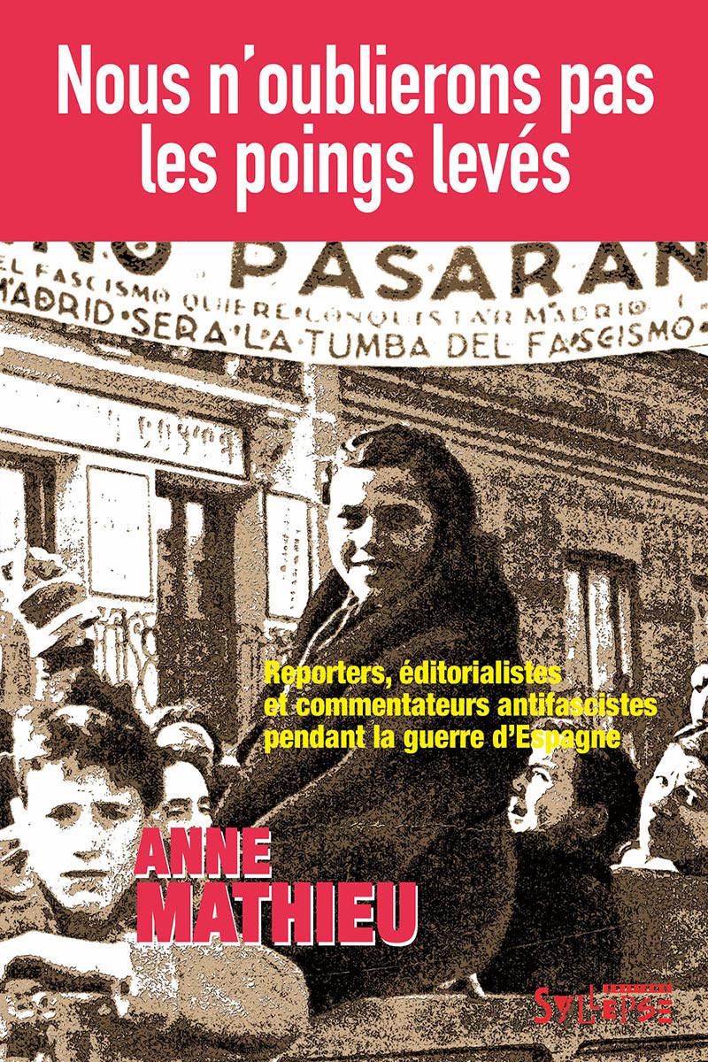 A. Mathieu, Nous n'oublierons pas les poings levés. Reporters, éditorialistes et commentateurs antifascistes pendant la guerre d'Espagne