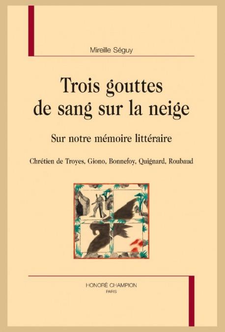 M. Séguy, Trois gouttes de sang sur la neige. Sur notre mémoire littéraire : Chrétien de Troyes, Giono, Bonnefoy, Quignard, Roubaud